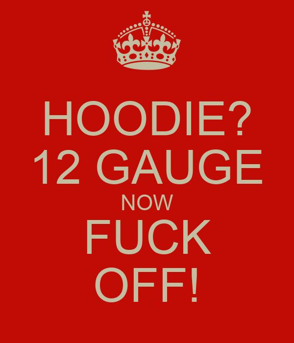 HOODIE? 12 GAUGE NOW FUCK OFF!