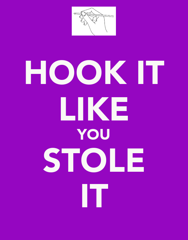 HOOK IT LIKE YOU STOLE IT