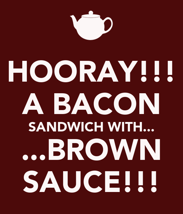 HOORAY!!! A BACON SANDWICH WITH... ...BROWN SAUCE!!!