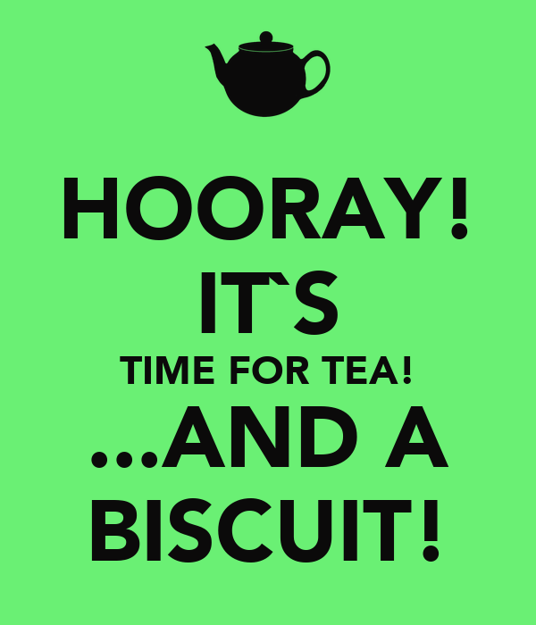 HOORAY! IT`S TIME FOR TEA! ...AND A BISCUIT!