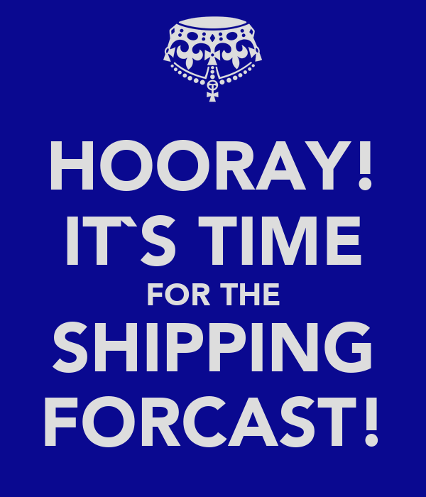 HOORAY! IT`S TIME FOR THE SHIPPING FORCAST!