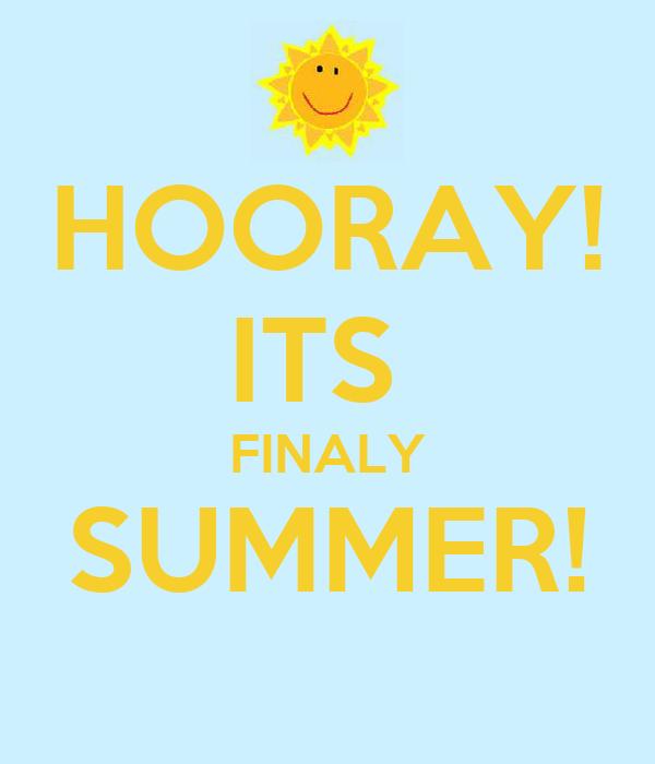 HOORAY! ITS  FINALY SUMMER!