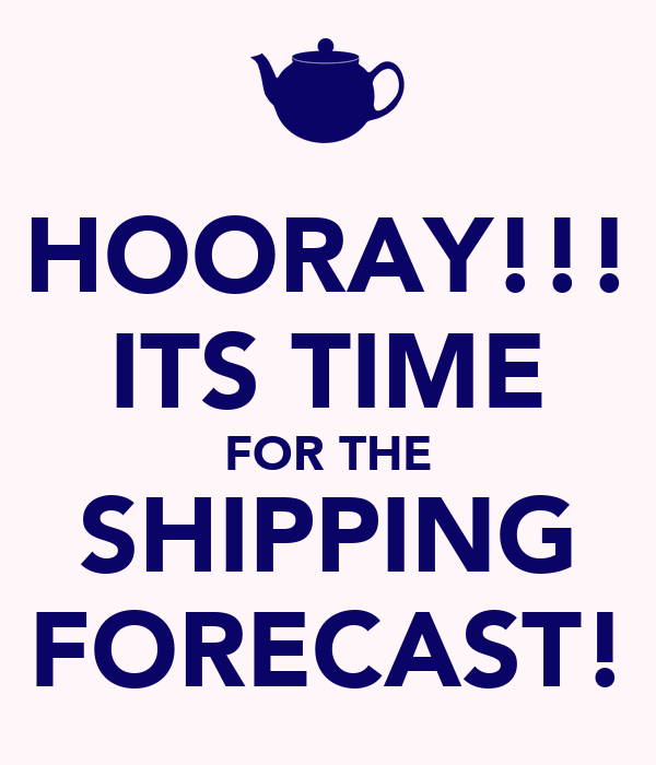HOORAY!!! ITS TIME FOR THE SHIPPING FORECAST!