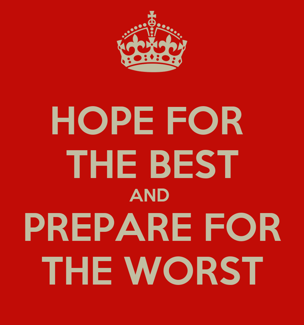 HOPE FOR  THE BEST AND  PREPARE FOR THE WORST