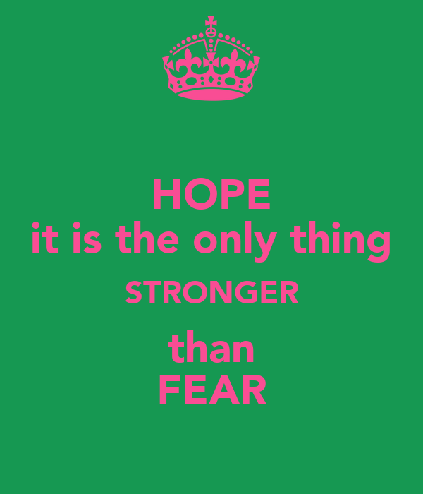 HOPE it is the only thing STRONGER than FEAR