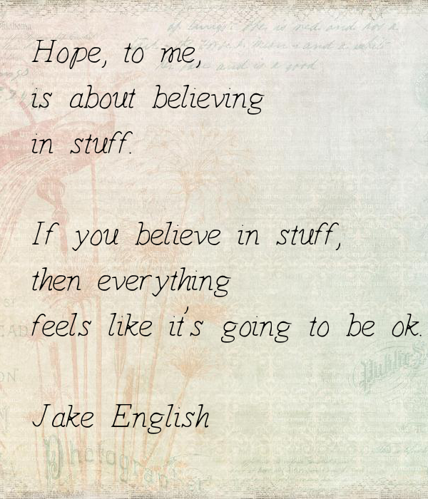 Everything Is Going To Be Ok Quotes: Hope, To Me, Is About Believing In Stuff. If You Believe