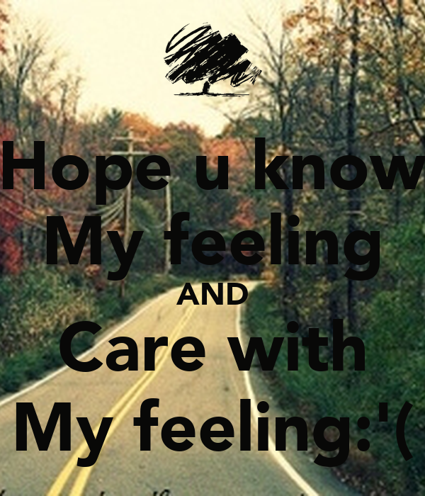 Hope u know My feeling AND Care with My feeling:'(