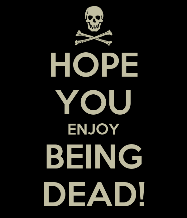 HOPE YOU ENJOY BEING DEAD!