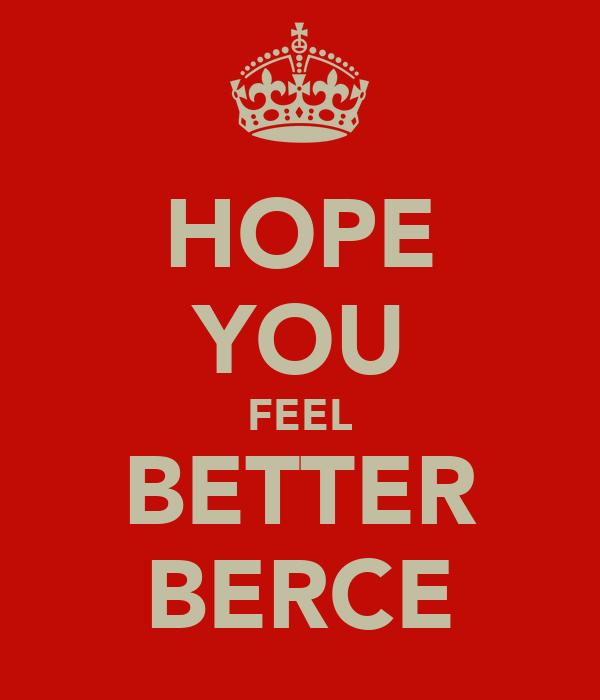 HOPE YOU FEEL BETTER BERCE