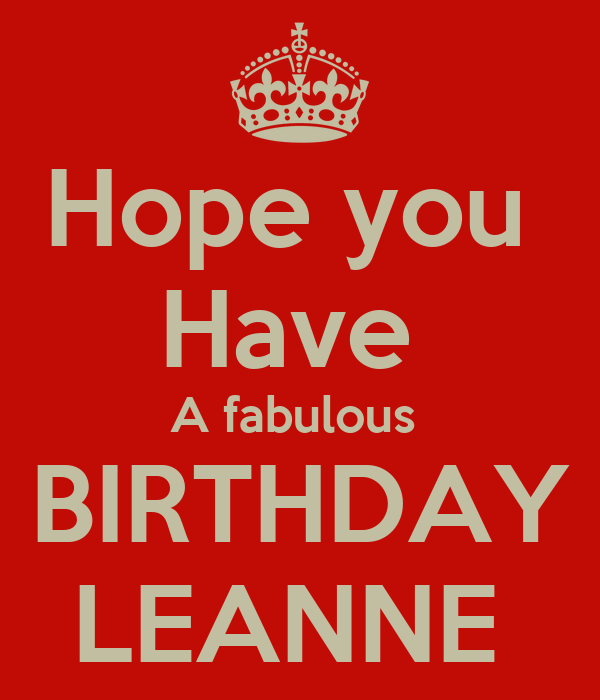Hope you  Have  A fabulous  BIRTHDAY LEANNE