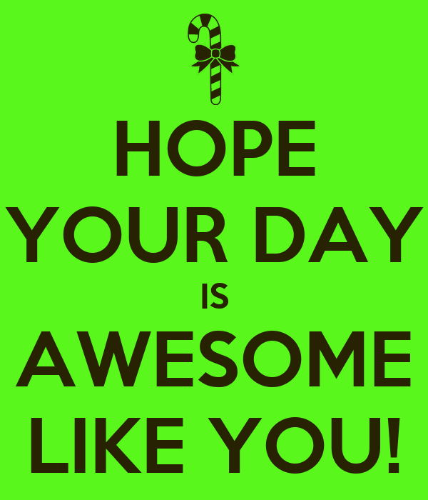 HOPE YOUR DAY IS AWESOME LIKE YOU!