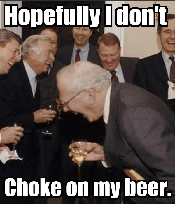 Hopefully I don't  Choke on my beer.