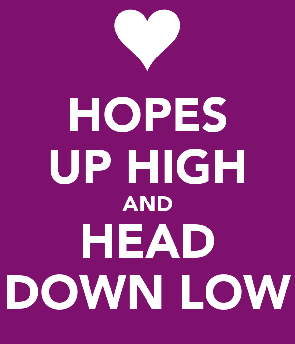HOPES UP HIGH AND HEAD DOWN LOW