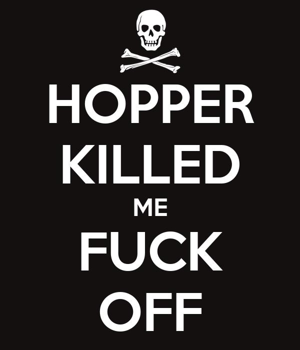 HOPPER KILLED ME FUCK OFF
