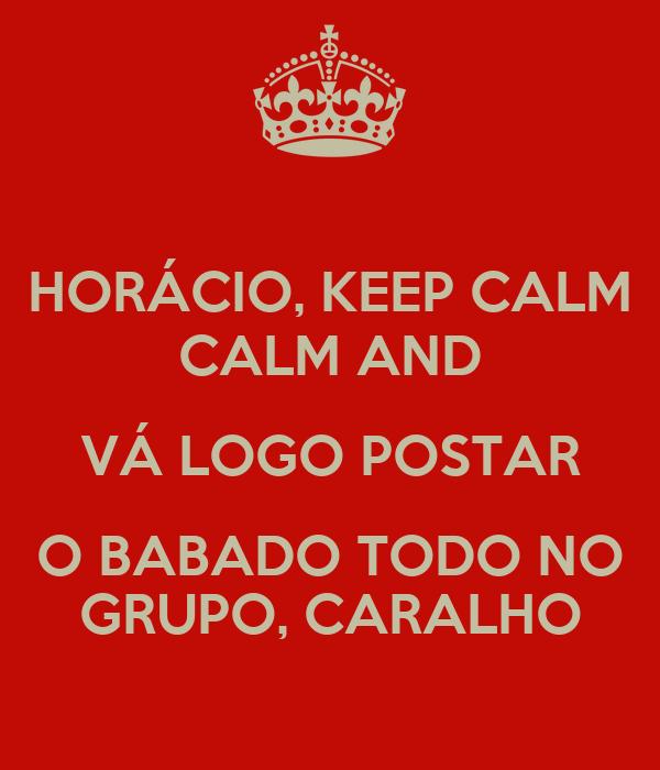 HORÁCIO, KEEP CALM CALM AND VÁ LOGO POSTAR O BABADO TODO NO GRUPO, CARALHO