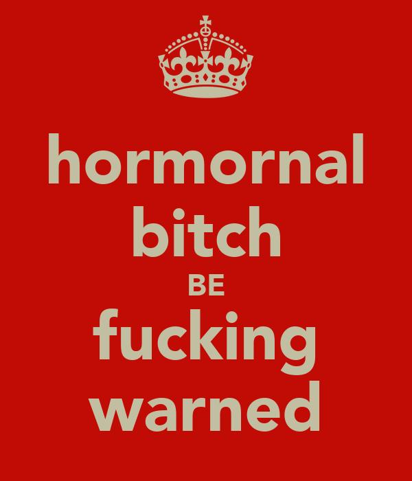 hormornal bitch BE fucking warned