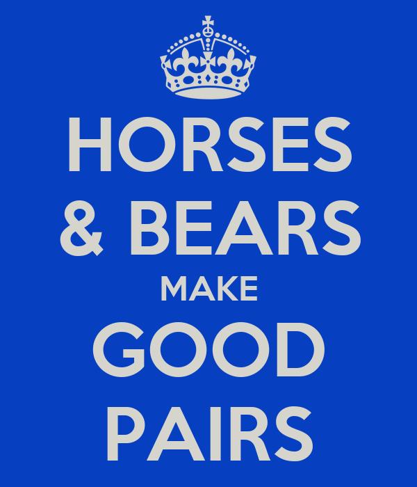 HORSES & BEARS MAKE GOOD PAIRS