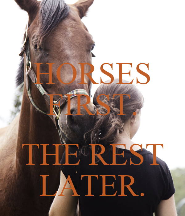 HORSES FIRST.  THE REST LATER.