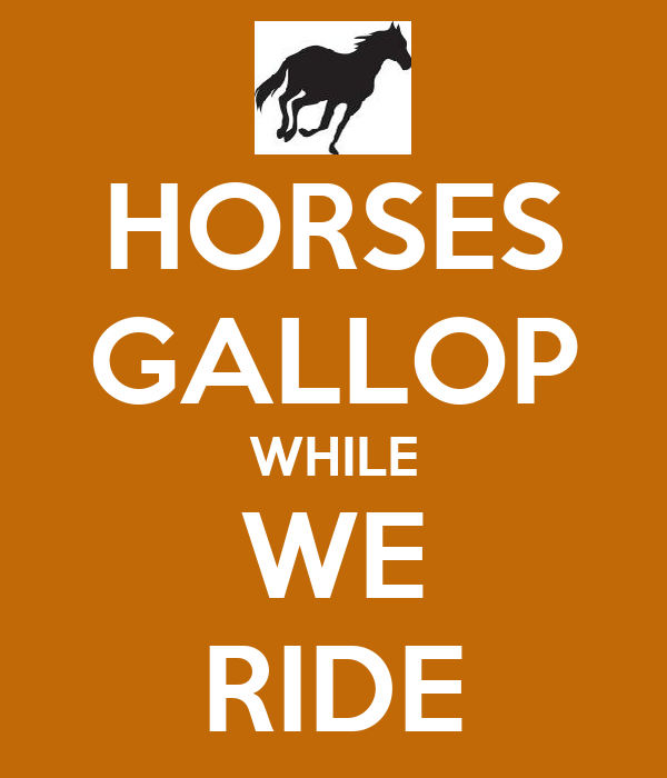HORSES GALLOP WHILE WE RIDE