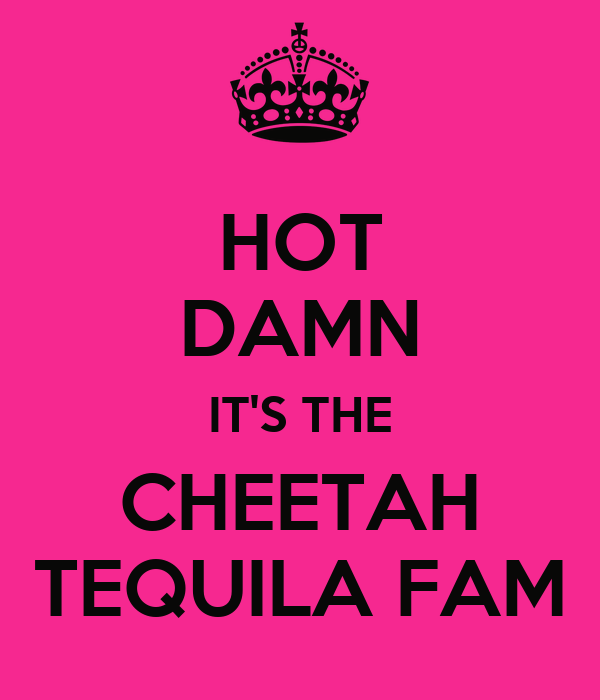 HOT DAMN IT'S THE CHEETAH TEQUILA FAM