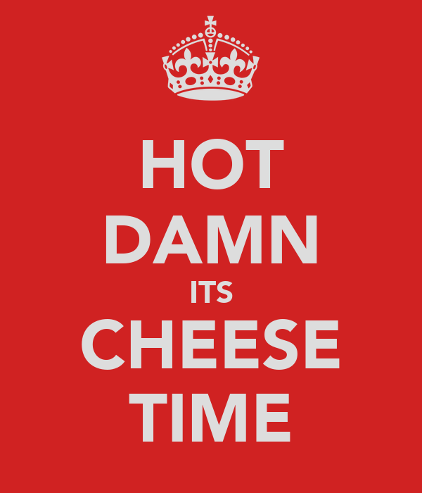 HOT DAMN ITS CHEESE TIME