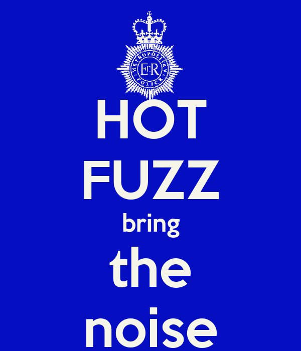 HOT FUZZ bring the noise