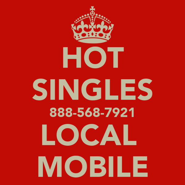 HOT SINGLES 888-568-7921 LOCAL  MOBILE