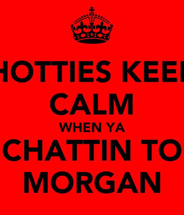 HOTTIES KEEP CALM WHEN YA CHATTIN TO MORGAN