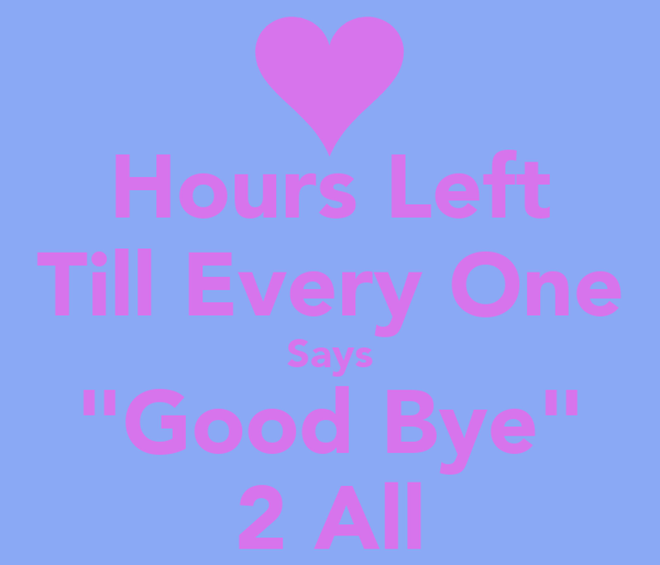 """Hours Left Till Every One Says """"Good Bye"""" 2 All"""