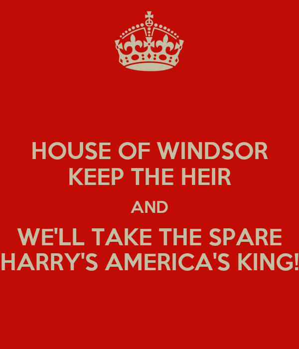 HOUSE OF WINDSOR KEEP THE HEIR AND WE'LL TAKE THE SPARE HARRY'S AMERICA'S KING!