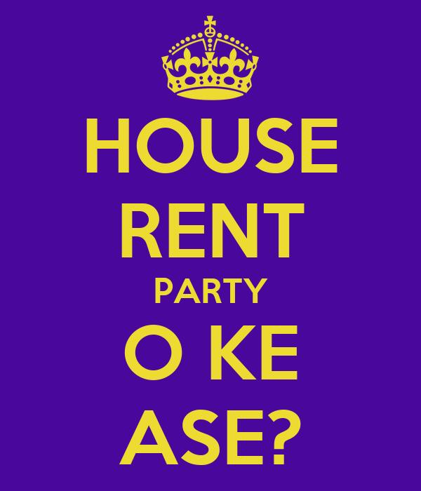 HOUSE RENT PARTY O KE ASE?