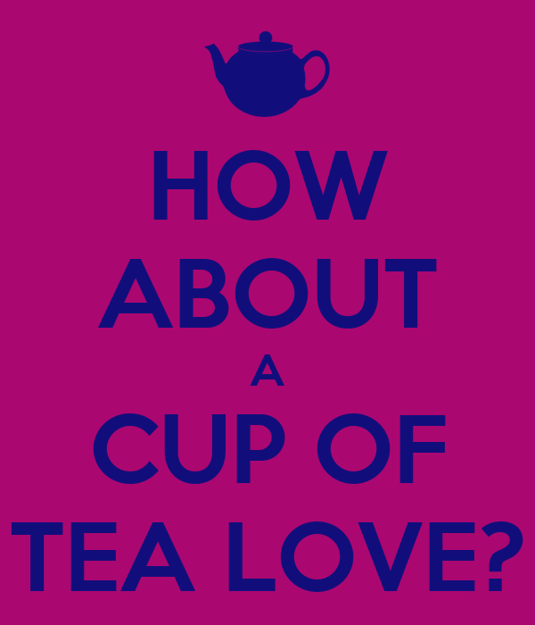 HOW ABOUT A CUP OF TEA LOVE?