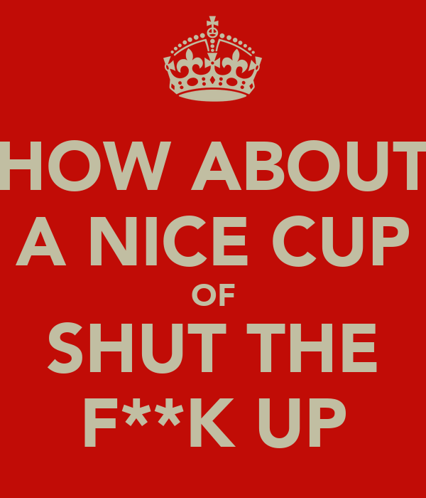 HOW ABOUT A NICE CUP OF SHUT THE F**K UP