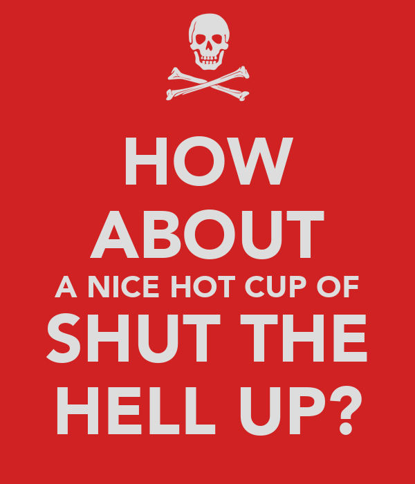 HOW ABOUT A NICE HOT CUP OF SHUT THE HELL UP?