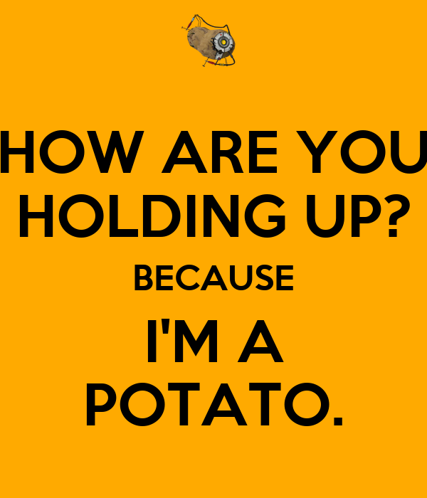 HOW ARE YOU HOLDING UP? BECAUSE I'M A POTATO.