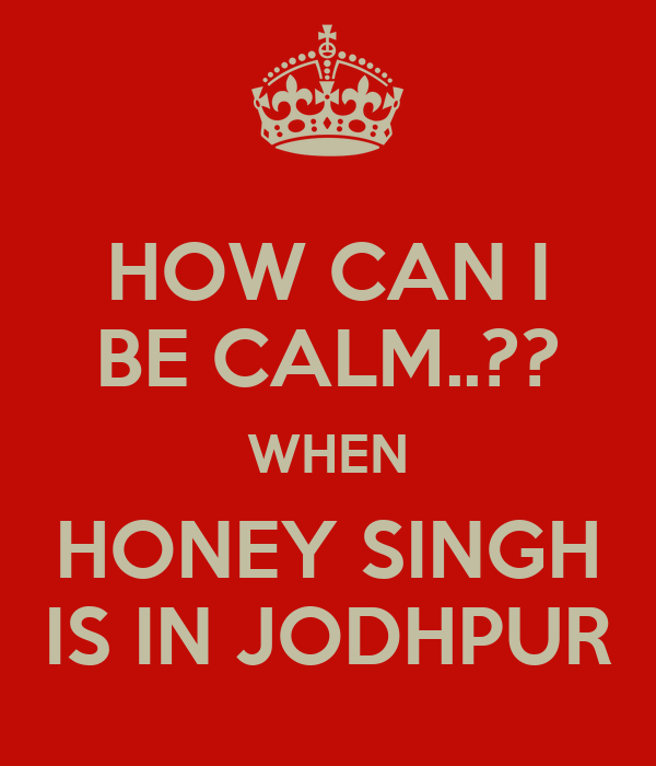 HOW CAN I BE CALM..?? WHEN HONEY SINGH IS IN JODHPUR