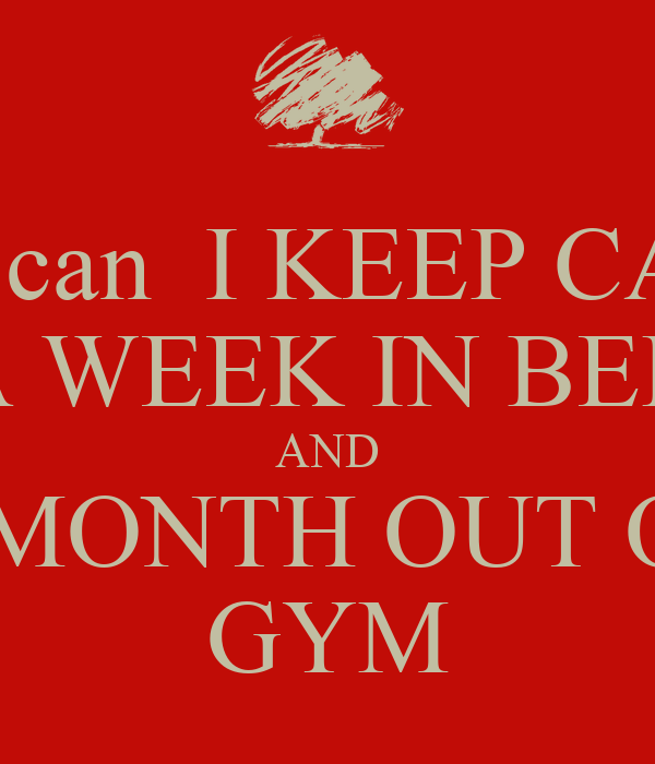 how can  I KEEP CALM A WEEK IN BED AND A MONTH OUT OF  GYM