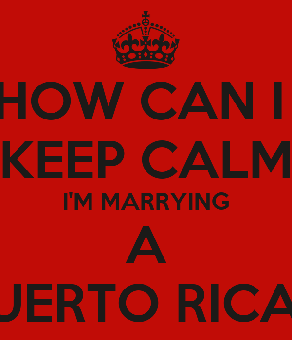 HOW CAN I  KEEP CALM I'M MARRYING A PUERTO RICAN