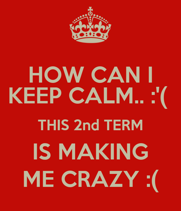 HOW CAN I KEEP CALM.. :'(  THIS 2nd TERM IS MAKING ME CRAZY :(