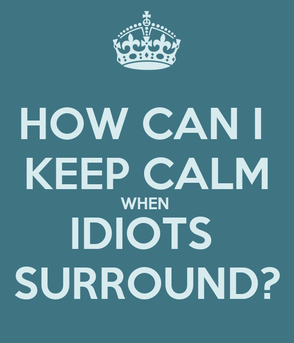 HOW CAN I  KEEP CALM WHEN  IDIOTS  SURROUND?