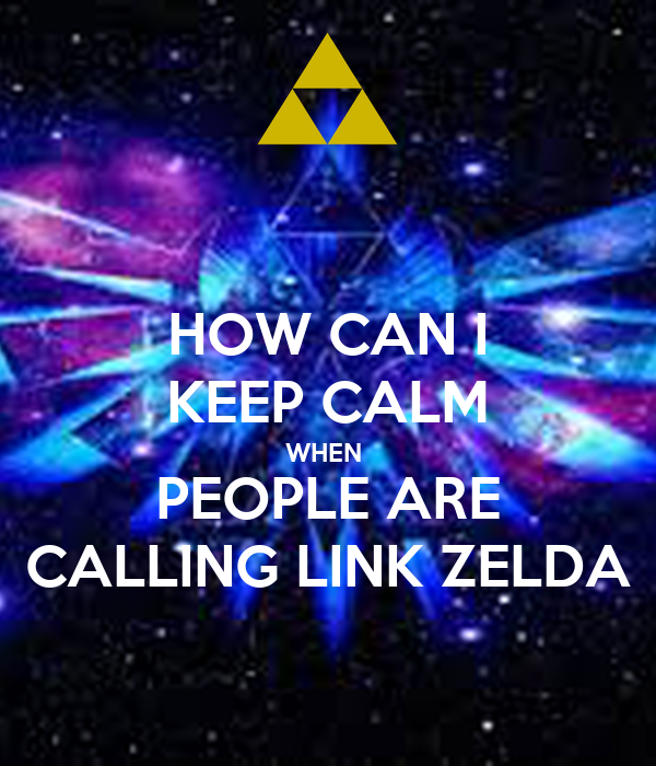 HOW CAN I KEEP CALM WHEN  PEOPLE ARE CALLING LINK ZELDA