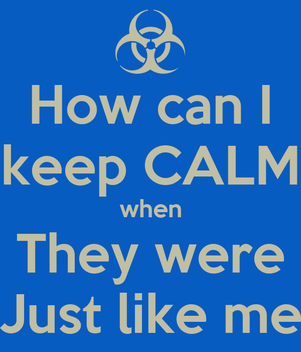 How can I keep CALM when They were Just like me