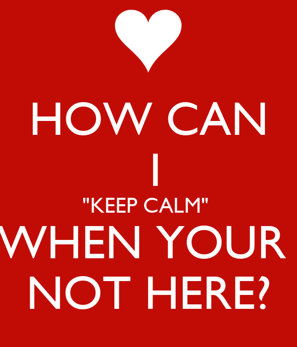 "HOW CAN  I  ""KEEP CALM""   WHEN YOUR  NOT HERE?"