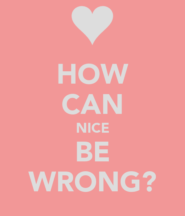 HOW CAN NICE BE WRONG?