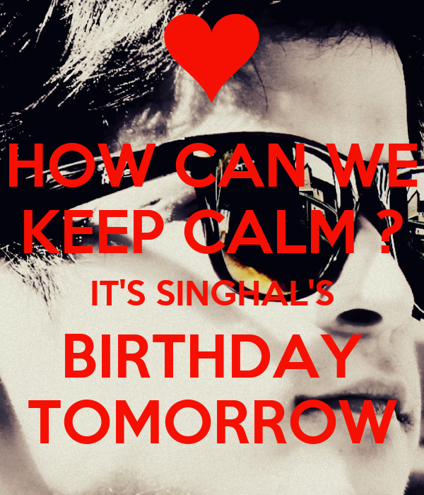 HOW CAN WE KEEP CALM ? IT'S SINGHAL'S BIRTHDAY TOMORROW