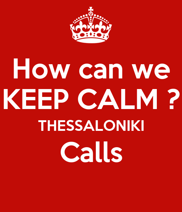 How can we KEEP CALM ? THESSALONIKI Calls