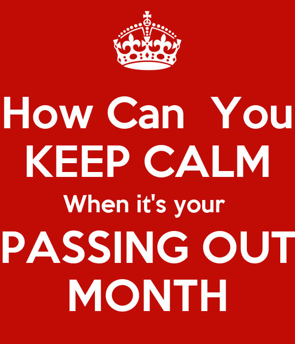 How Can  You KEEP CALM When it's your  PASSING OUT MONTH