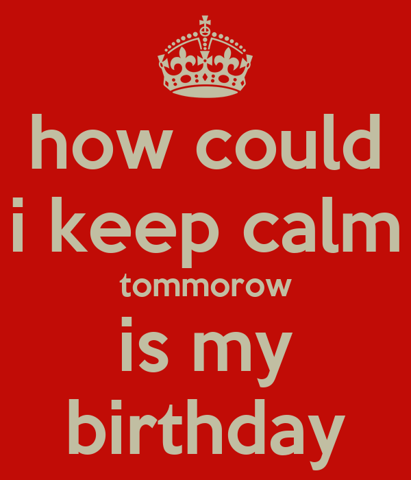 how could i keep calm tommorow is my birthday