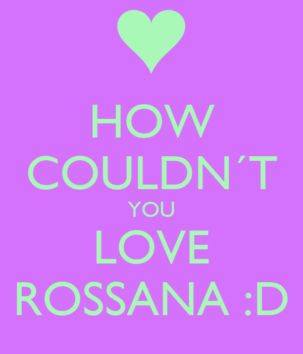 HOW COULDN´T YOU LOVE ROSSANA :D
