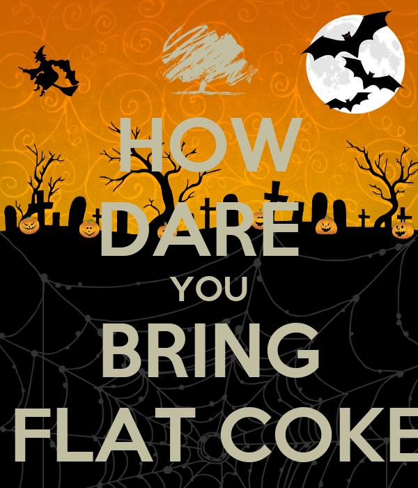 HOW DARE  YOU BRING ME FLAT COKE!!!!!!